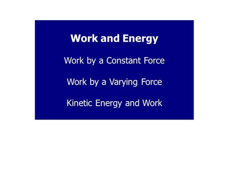 Work and Energy Work by a Constant Force Work by a Varying Force Kinetic Energy and Work.