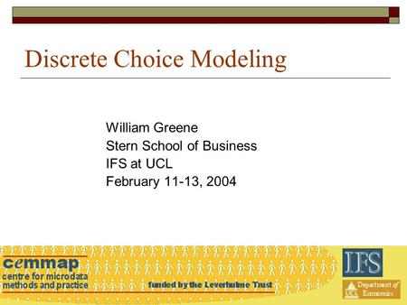 Discrete Choice Modeling William Greene Stern School of Business IFS at UCL February 11-13, 2004.