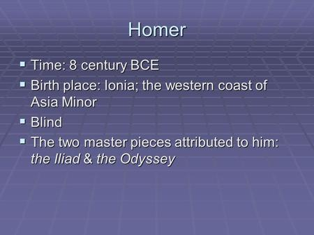 Homer  Time: 8 century BCE  Birth place: Ionia; the western coast of Asia Minor  Blind  The two master pieces attributed to him: the Iliad & the Odyssey.