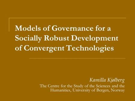 Models of Governance for a Socially Robust Development of Convergent Technologies Kamilla Kjølberg The Centre for the Study of the Sciences and the Humanities,
