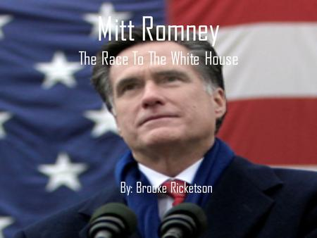 Mitt Romney The Race To The White House By: Brooke Ricketson.