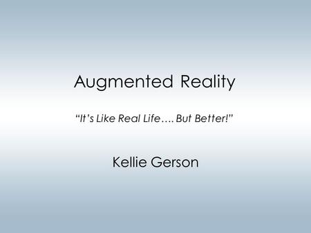 "Augmented Reality ""It's Like Real Life…. But Better!"" Kellie Gerson."