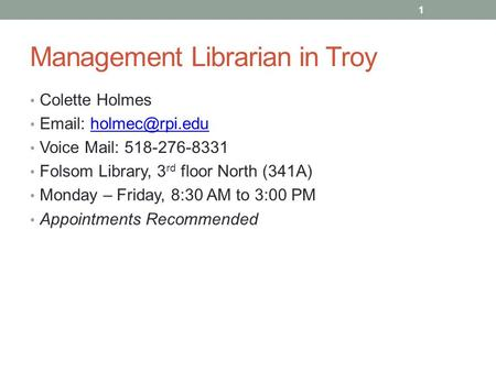 Management Librarian in Troy Colette Holmes   Voice Mail: 518-276-8331 Folsom Library, 3 rd floor North (341A) Monday.