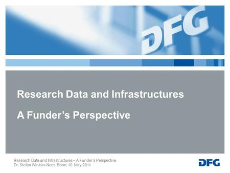 Research Data and Infrastructures – A Funder's Perspective Dr. Stefan Winkler-Nees; Bonn, 10. May 2011 Research Data and Infrastructures A Funder's Perspective.