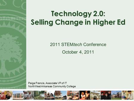 Technology 2.0: Selling Change in Higher Ed 2011 STEMtech Conference October 4, 2011 Paige Francis, Associate VP of IT NorthWest Arkansas Community College.