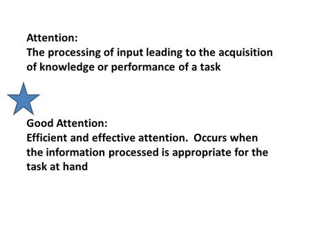 Attention: The processing of input leading to the acquisition of knowledge or performance of a task Good Attention: Efficient and effective attention.