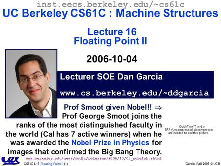 CS61C L16 Floating Point II (1) Garcia, Fall 2006 © UCB Prof Smoot given Nobel!!  Prof George Smoot joins the ranks of the most distinguished faculty.