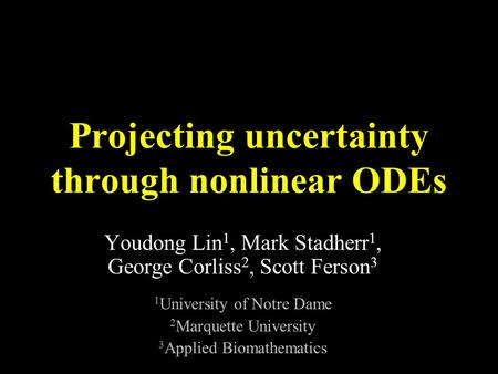 Projecting uncertainty through nonlinear ODEs Youdong Lin 1, Mark Stadherr 1, George Corliss 2, Scott Ferson 3 1 University of Notre Dame 2 Marquette University.