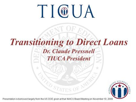 Transitioning to Direct Loans Dr. Claude Pressnell TIUCA President Presentation is borrowed largely from the US DOE given at that NAICU Board Meeting on.