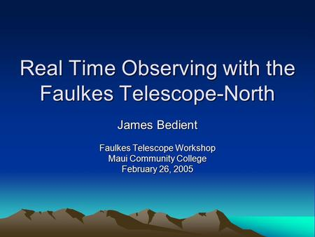 Real Time Observing with the Faulkes Telescope-North James Bedient Faulkes Telescope Workshop Maui Community College February 26, 2005.