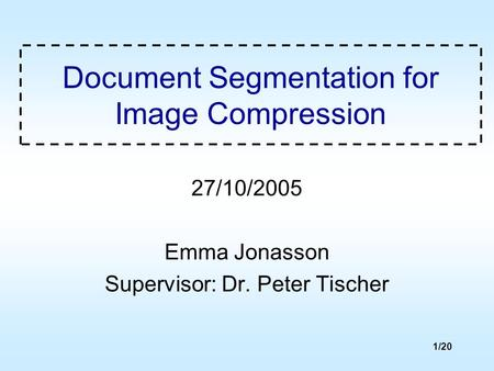1/20 Document Segmentation for Image Compression 27/10/2005 Emma Jonasson Supervisor: Dr. Peter Tischer.