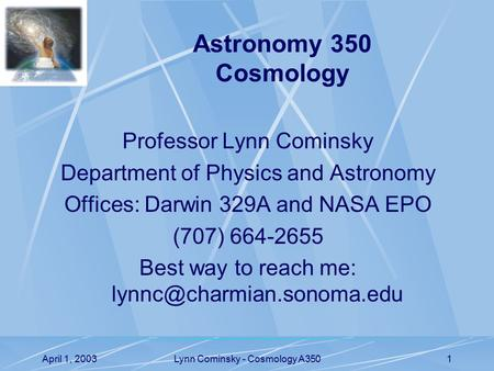 April 1, 2003Lynn Cominsky - Cosmology A3501 Professor Lynn Cominsky Department of Physics and Astronomy Offices: Darwin 329A and NASA EPO (707) 664-2655.