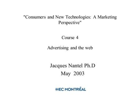 Consumers and New Technologies: A Marketing Perspective Course 4 Advertising and the web Jacques Nantel Ph.D May 2003.