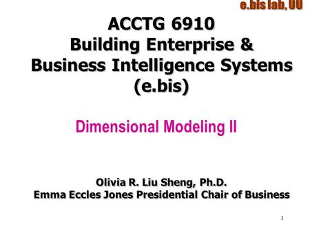 1 ACCTG 6910 Building Enterprise & Business Intelligence Systems (e.bis) Dimensional Modeling II Olivia R. Liu Sheng, Ph.D. Emma Eccles Jones Presidential.