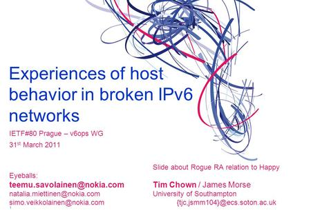 Experiences of host behavior in broken IPv6 networks IETF#80 Prague – v6ops WG 31 st March 2011 Slide about Rogue RA relation to Happy Eyeballs: