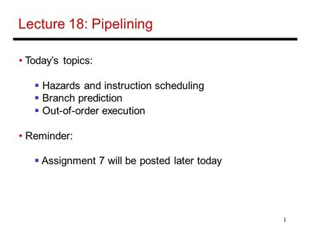 1 Lecture 18: Pipelining Today's topics:  Hazards and instruction scheduling  Branch prediction  Out-of-order execution Reminder:  Assignment 7 will.