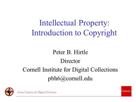 Cornell Institute for Digital Collections Intellectual Property: Introduction to Copyright Peter B. Hirtle Director Cornell Institute for Digital Collections.