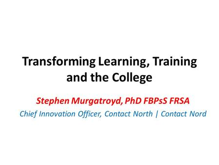 Transforming Learning, Training and the College Stephen Murgatroyd, PhD FBPsS FRSA Chief Innovation Officer, Contact North | Contact Nord.