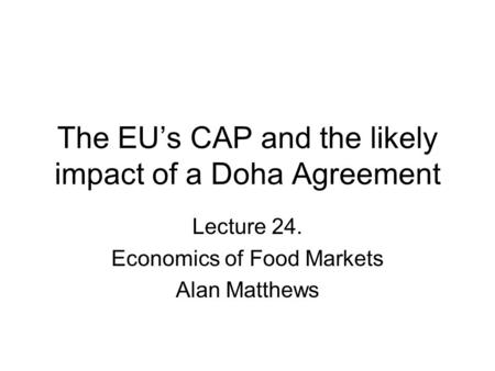 The EU's CAP and the likely impact of a Doha Agreement Lecture 24. Economics of Food Markets Alan Matthews.