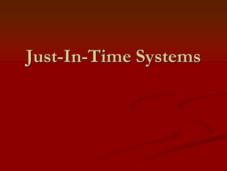 Just-In-Time Systems. History and Philosophy of Just- In-Time A philosophy that seeks to eliminate all types of waste, including carrying excessive levels.