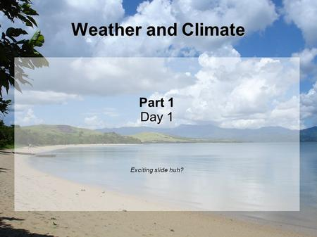 Weather and Climate Part 1 Day 1 Exciting slide huh?