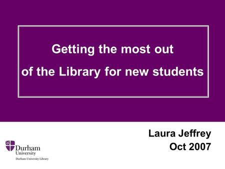 Laura Jeffrey Oct 2007 Getting the most out of the Library for new students.