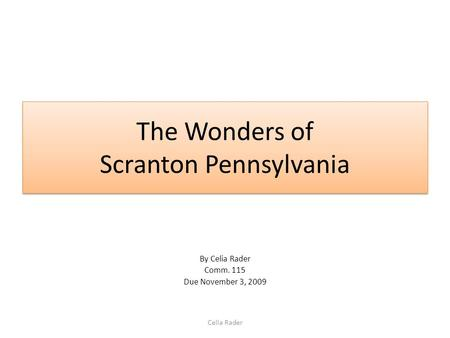 The Wonders of Scranton Pennsylvania By Celia Rader Comm. 115 Due November 3, 2009 Celia Rader.