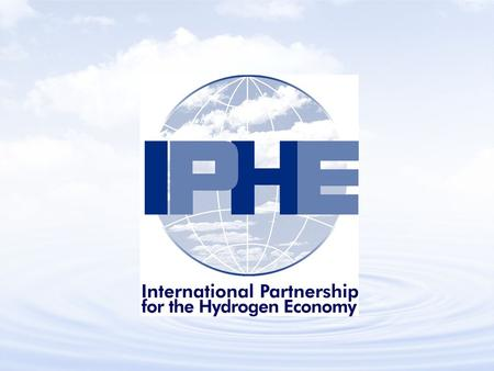 IPHE Goal Efficiently organize and coordinate multinational research, development and deployment programs that advance the transition to a global hydrogen.
