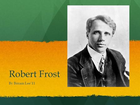 Robert Frost By Boram Lee'11. Robert Frost's Background Born in San Francisco in 1874 and died in 1963 Born in San Francisco in 1874 and died in 1963.