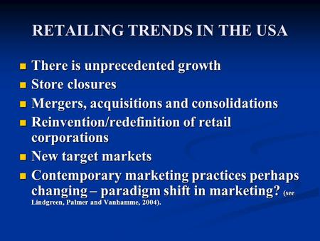 RETAILING TRENDS IN THE USA There is unprecedented growth There is unprecedented growth Store closures Store closures Mergers, acquisitions and consolidations.