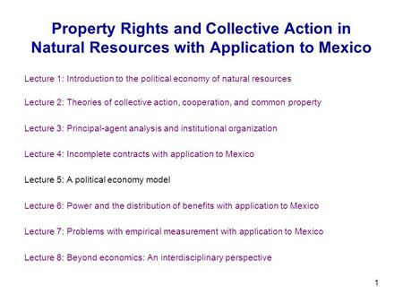 1 Property Rights and Collective Action in Natural Resources with Application to Mexico Lecture 1: Introduction to the political economy of natural resources.