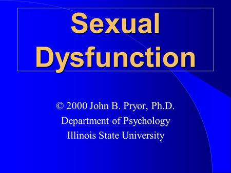 Sexual Dysfunction © 2000 John B. Pryor, Ph.D. Department of Psychology Illinois State University.