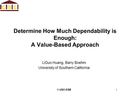 © USC-CSE1 Determine How Much Dependability is Enough: A Value-Based Approach LiGuo Huang, Barry Boehm University of Southern California.