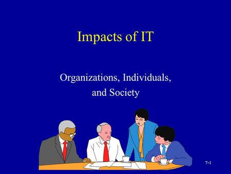 7-1 Impacts of IT Organizations, Individuals, and Society.
