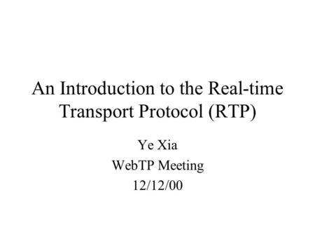 An Introduction to the Real-time Transport Protocol (RTP) Ye Xia WebTP Meeting 12/12/00.