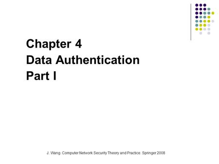J. Wang. Computer Network Security Theory and Practice. Springer 2008 Chapter 4 Data Authentication Part I.