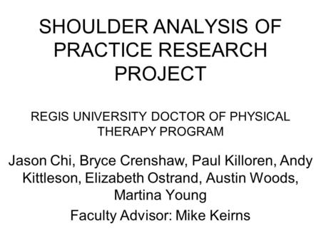 SHOULDER ANALYSIS OF PRACTICE RESEARCH PROJECT REGIS UNIVERSITY DOCTOR OF PHYSICAL THERAPY PROGRAM Jason Chi, Bryce Crenshaw, Paul Killoren, Andy Kittleson,