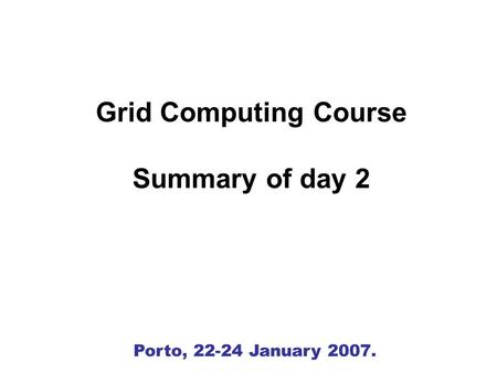 Porto, 22-24 January 2007. Grid Computing Course Summary of day 2.