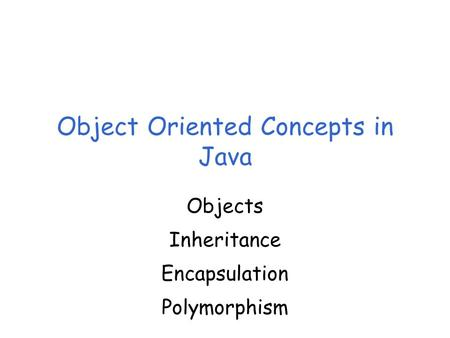 Object Oriented Concepts in Java Objects Inheritance Encapsulation Polymorphism.