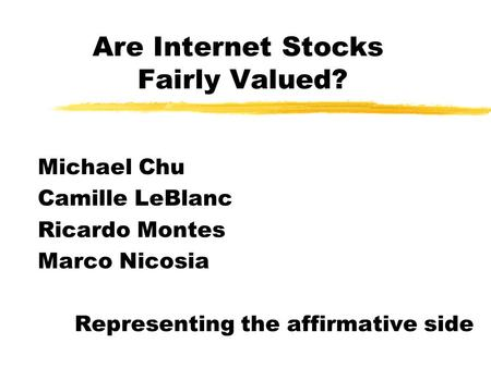 Are Internet Stocks Fairly Valued? Michael Chu Camille LeBlanc Ricardo Montes Marco Nicosia Representing the affirmative side.