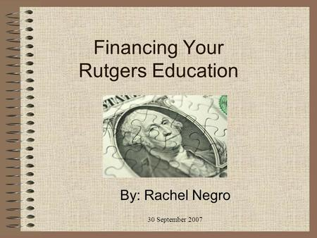 Financing Your Rutgers Education By: Rachel Negro 30 September 2007.
