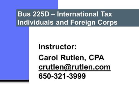 Bus 225D – International Tax Individuals and Foreign Corps Instructor: Carol Rutlen, CPA 650-321-3999.