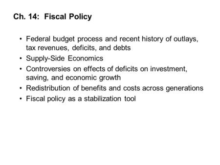 Ch. 14: Fiscal Policy Federal budget process and recent history of outlays, tax revenues, deficits, and debts Supply-Side Economics Controversies on effects.