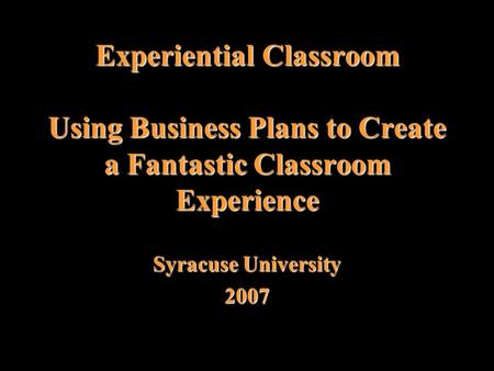 Experiential Classroom Using Business Plans to Create a Fantastic Classroom Experience Syracuse University 2007.