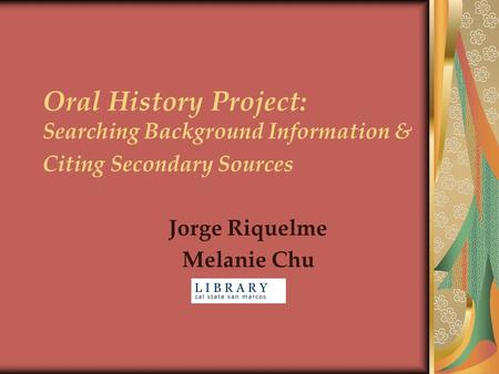 Oral History Project: Searching Background Information & Citing Secondary Sources Jorge Riquelme Melanie Chu.