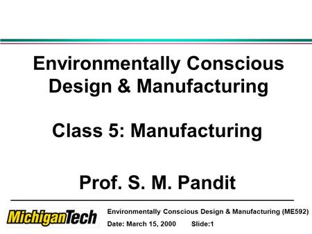 Environmentally Conscious Design & Manufacturing (ME592) Date: March 15, 2000 Slide:1 Environmentally Conscious Design & Manufacturing Class 5: Manufacturing.