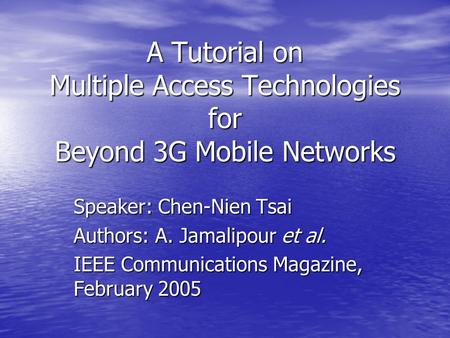 A Tutorial on Multiple Access Technologies for Beyond 3G Mobile Networks Speaker: Chen-Nien Tsai Authors: A. Jamalipour et al. IEEE Communications Magazine,