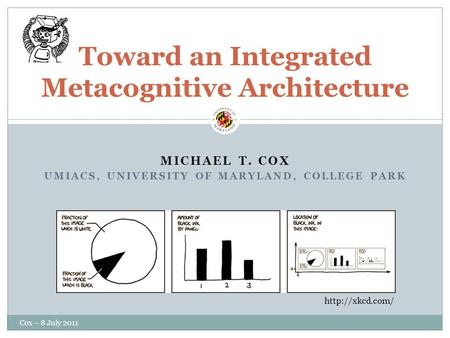 MICHAEL T. COX UMIACS, UNIVERSITY OF MARYLAND, COLLEGE PARK Toward an Integrated Metacognitive Architecture  Cox – 8 July 2011.