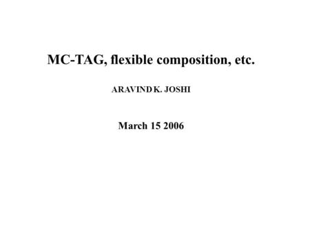MC-TAG, flexible composition, etc. ARAVIND K. JOSHI March 15 2006.