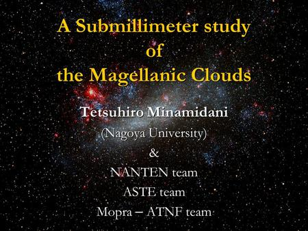 A Submillimeter study of the Magellanic Clouds Tetsuhiro Minamidani (Nagoya University) & NANTEN team ASTE team Mopra – ATNF team.